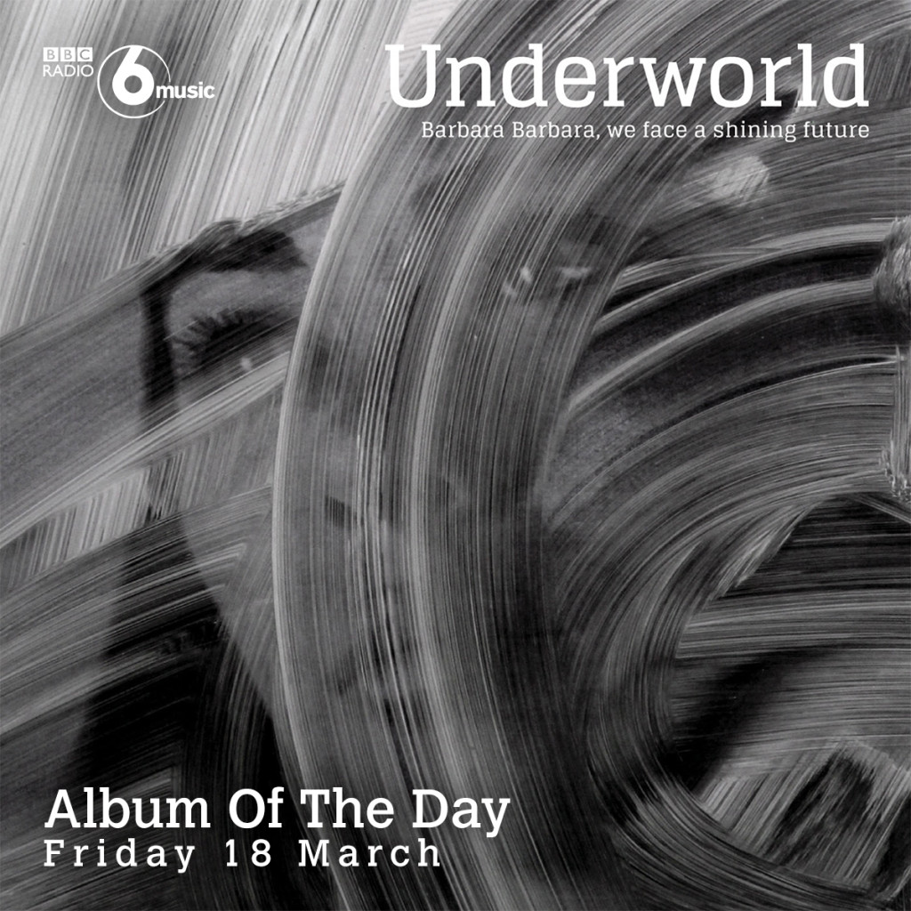 Underworld's 'Barbara Barbara we face a shining future' is BBC 6 Music's Album of the Day on Friday 18 March